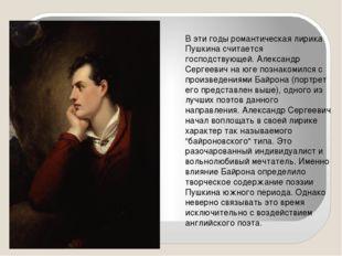 В эти годы романтическая лирика Пушкина считается господствующей. Александр