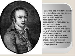 Пушкин на юге испытал влияние не только Байрона, но и Шенье, творившего в си
