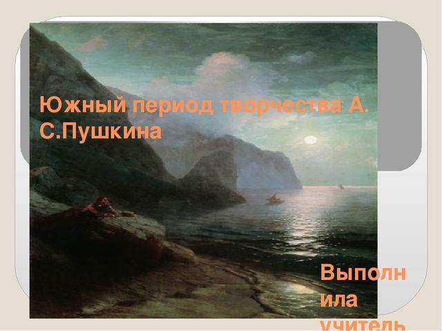 Южный период творчества А. С.Пушкина Выполнила учитель русского языка и литер...