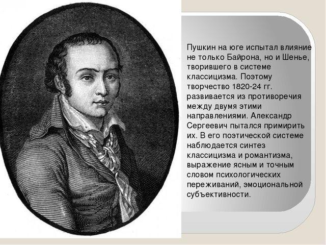 Пушкин на юге испытал влияние не только Байрона, но и Шенье, творившего в си...