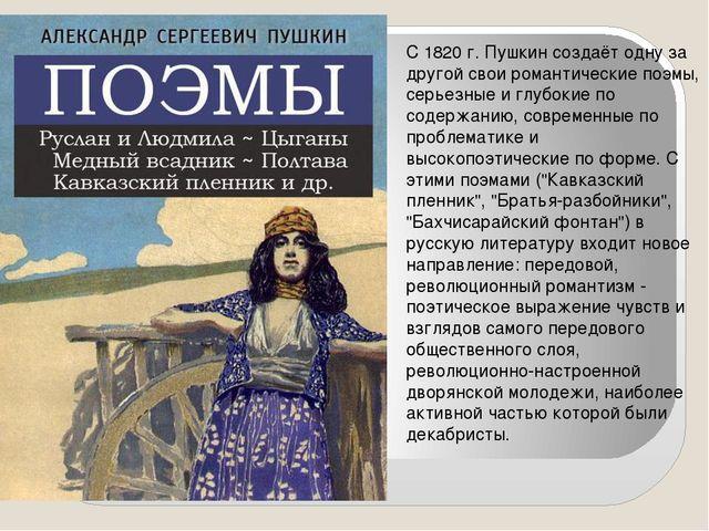 С 1820 г. Пушкин создаёт одну за другой свои романтические поэмы, серьезные...