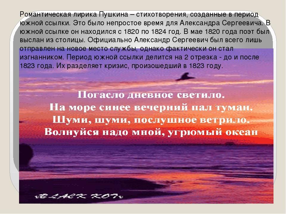 Романтическая лирика Пушкина – стихотворения, созданные в период южной ссылк...