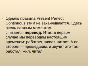 Однако правила Present Perfect Continuous этим не заканчиваются. Здесь очень