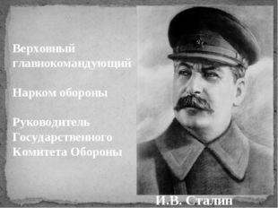И.B. Сталин Верховный главнокомандующий Нарком обороны Руководитель Государст