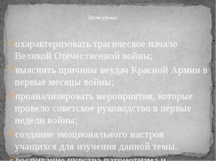 охарактеризовать трагическое начало Великой Отечественной войны; выяснить