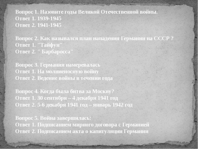 Вопрос 1. Назовите годы Великой Отечественной войны. Ответ 1. 1939-1945 Ответ...