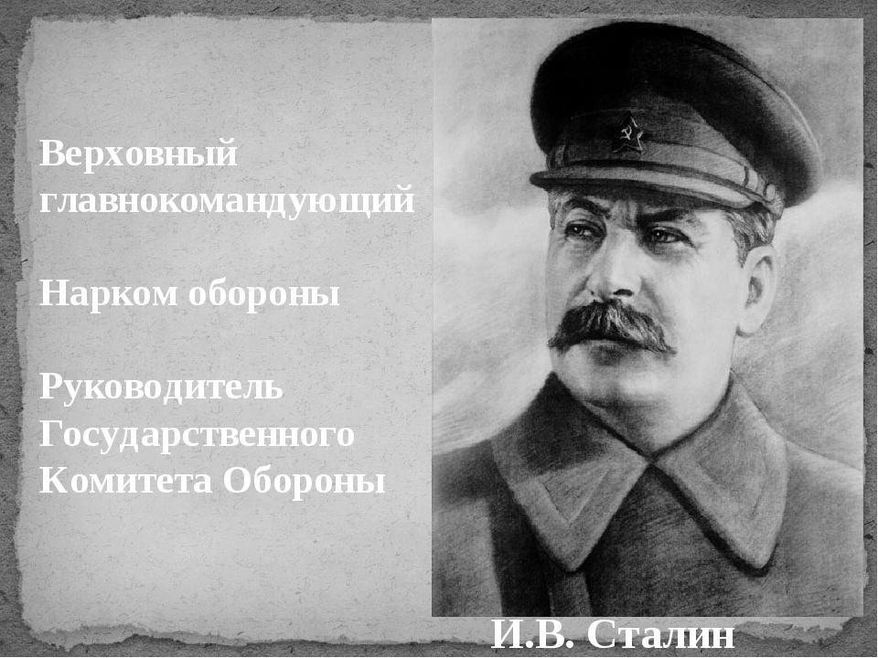И.B. Сталин Верховный главнокомандующий Нарком обороны Руководитель Государст...