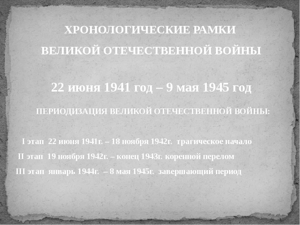 ПЕРИОДИЗАЦИЯ ВЕЛИКОЙ ОТЕЧЕСТВЕННОЙ ВОЙНЫ: I этап 22 июня 1941г. – 18 ноября...