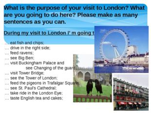 What is the purpose of your visit to London? What are you going to do here? P