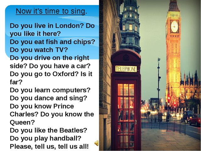 Now it's time to sing. Do you live in London? Do you like it here? Do you eat...