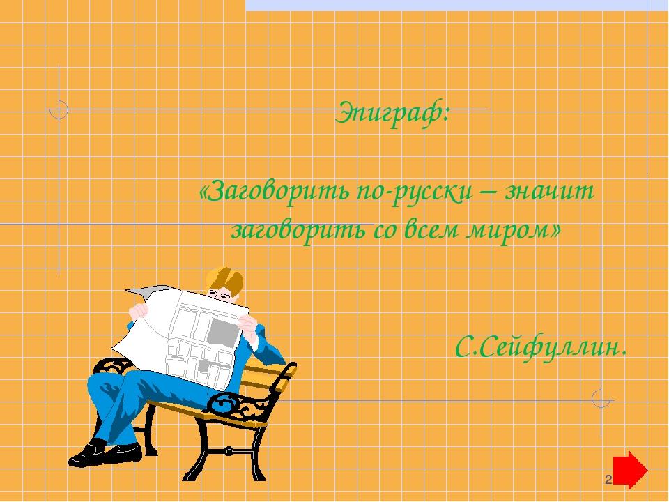 * Эпиграф: «Заговорить по-русски – значит заговорить со всем миром» С.Сейфулл...