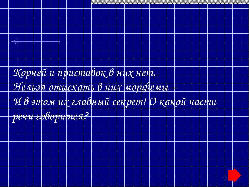 * Корней и приставок в них нет, Нельзя отыскать в них морфемы – И в этом их г...