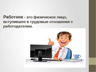 Работник - это физическое лицо, вступившее в трудовые отношения с работодател