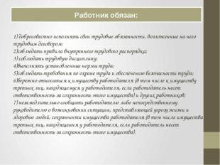 Работник обязан: 1) добросовестно исполнять свои трудовые обязанности, возлож