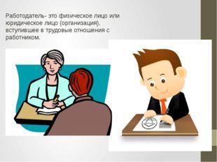 Работодатель- это физическое лицо или юридическое лицо (организация), вступив
