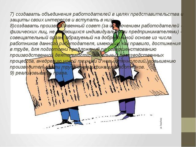 7) создавать объединения работодателей в целях представительства и защиты сво...