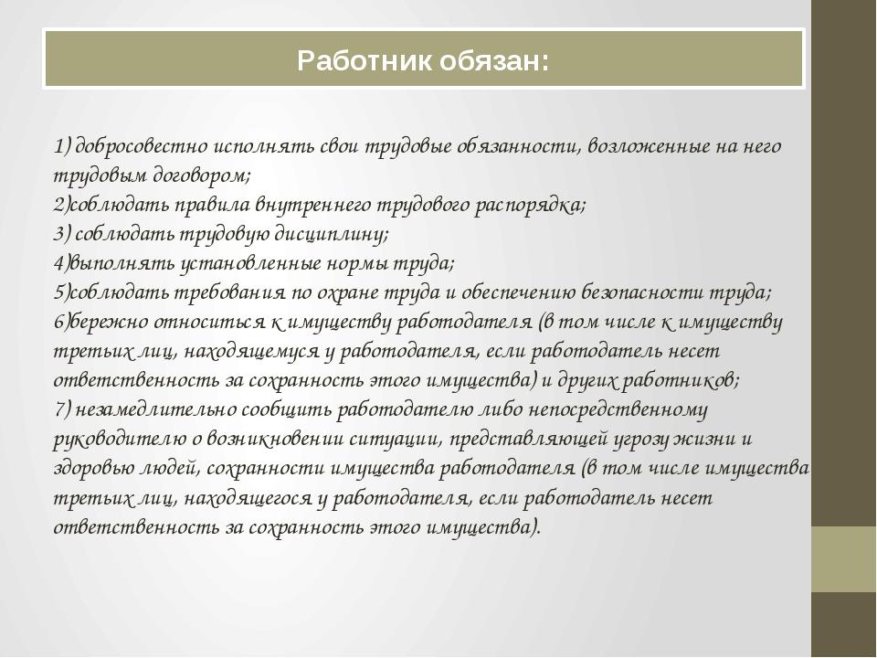 Работник обязан: 1) добросовестно исполнять свои трудовые обязанности, возлож...