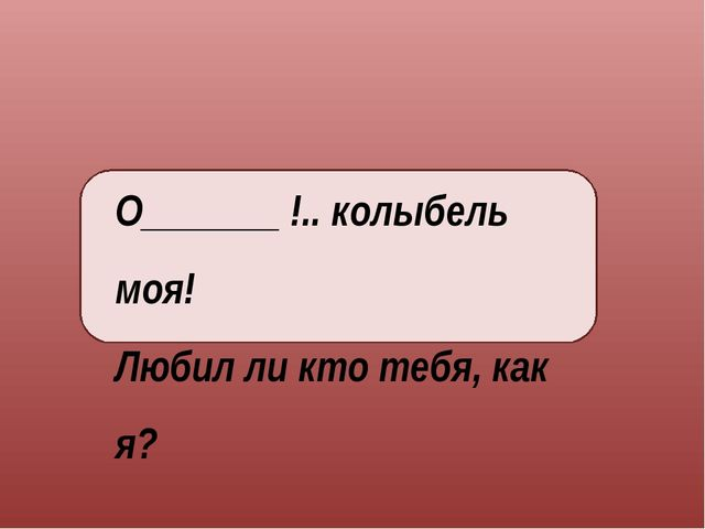 О_______ !.. колыбель моя! Любил ли кто тебя, как я?