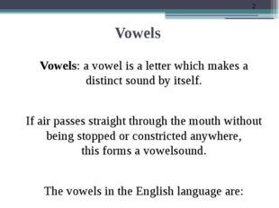 Vowels Vowels: a vowel is a letter which makes a distinct sound by itself. If