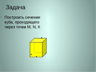 Задача Построить сечение куба, проходящего через точки М, N, К