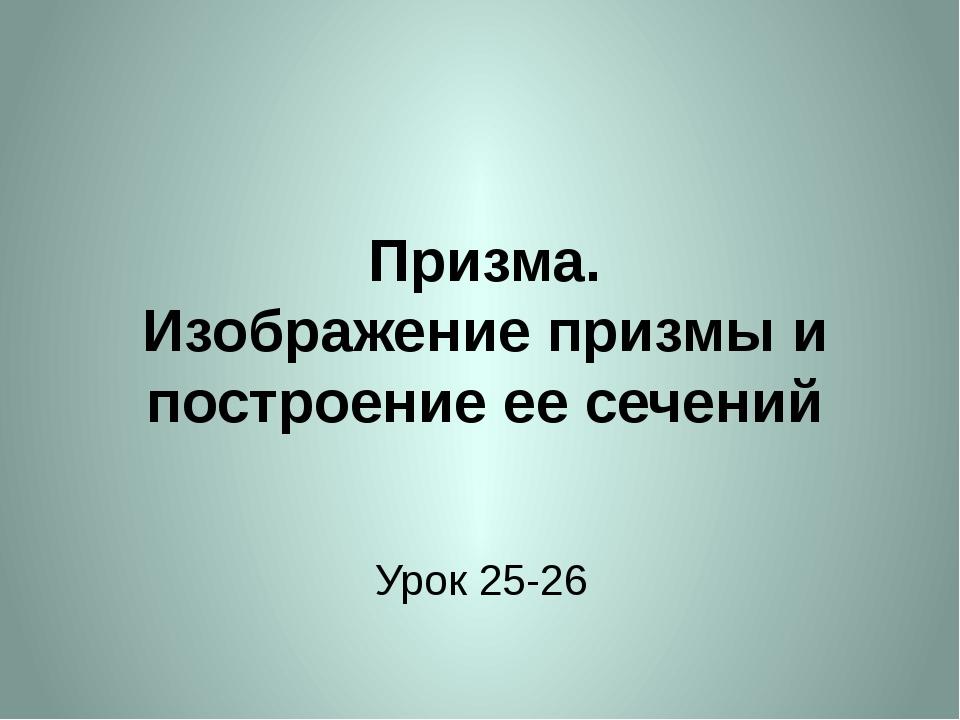Призма. Изображение призмы и построение ее сечений Урок 25-26