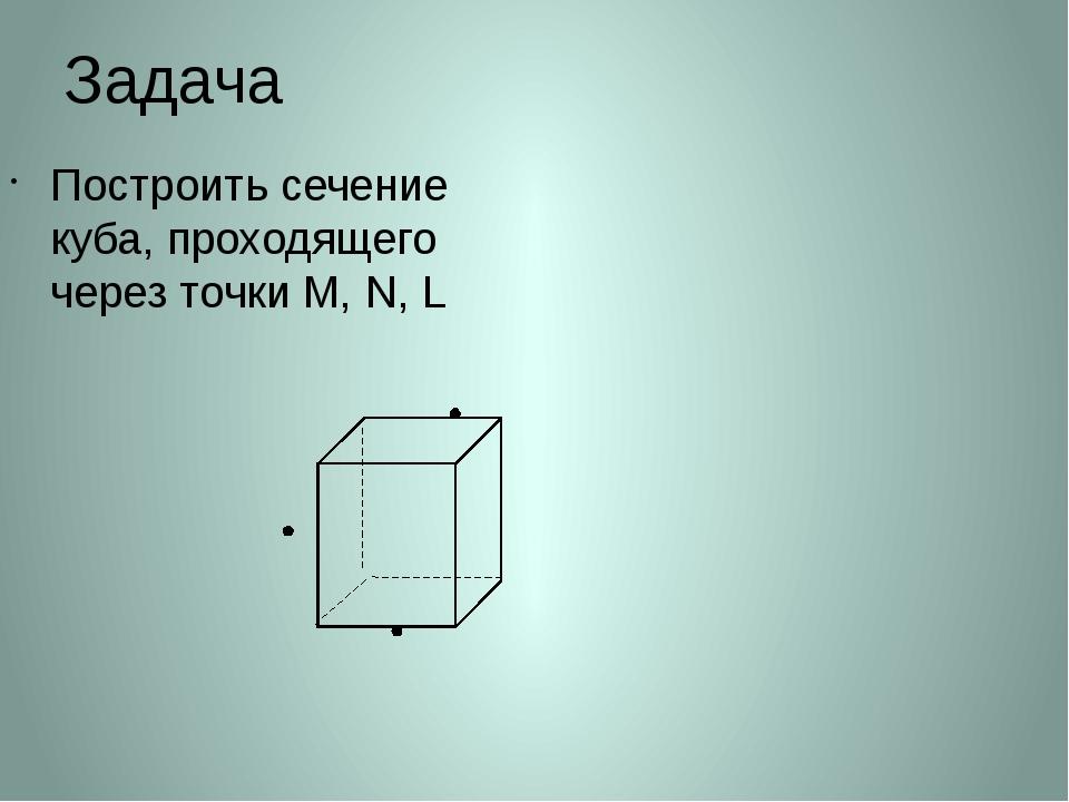 Задача Построить сечение куба, проходящего через точки М, N, L