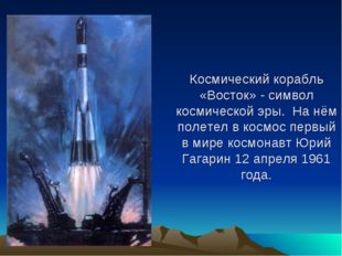 Космический корабль «Восток» - символ космической эры. На нём полетел в космо
