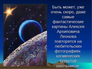 Быть может, уже очень скоро, даже самые фантастические картины Алексея Архипо
