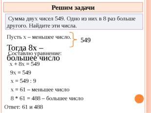 Решим задачи Сумма двух чисел 549. Одно из них в 8 раз больше другого. Найди