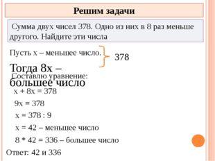 Решим задачи Сумма двух чисел 378. Одно из них в 8 раз меньше другого. Найди