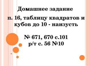 Домашнее задание п. 16, таблицу квадратов и кубов до 10 - наизусть № 671, 670