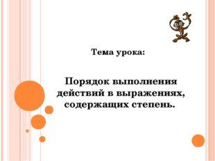 Тема урока: Порядок выполнения действий в выражениях, содержащих степень.