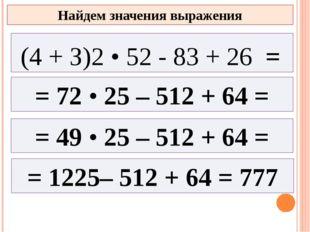 = 72 • 25 – 512 + 64 = = 49 • 25 – 512 + 64 = Найдем значения выражения (4 +