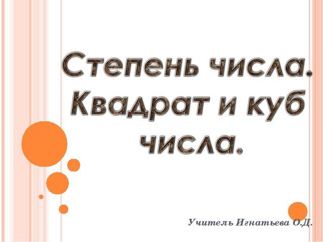 Учитель Игнатьева О.Д.