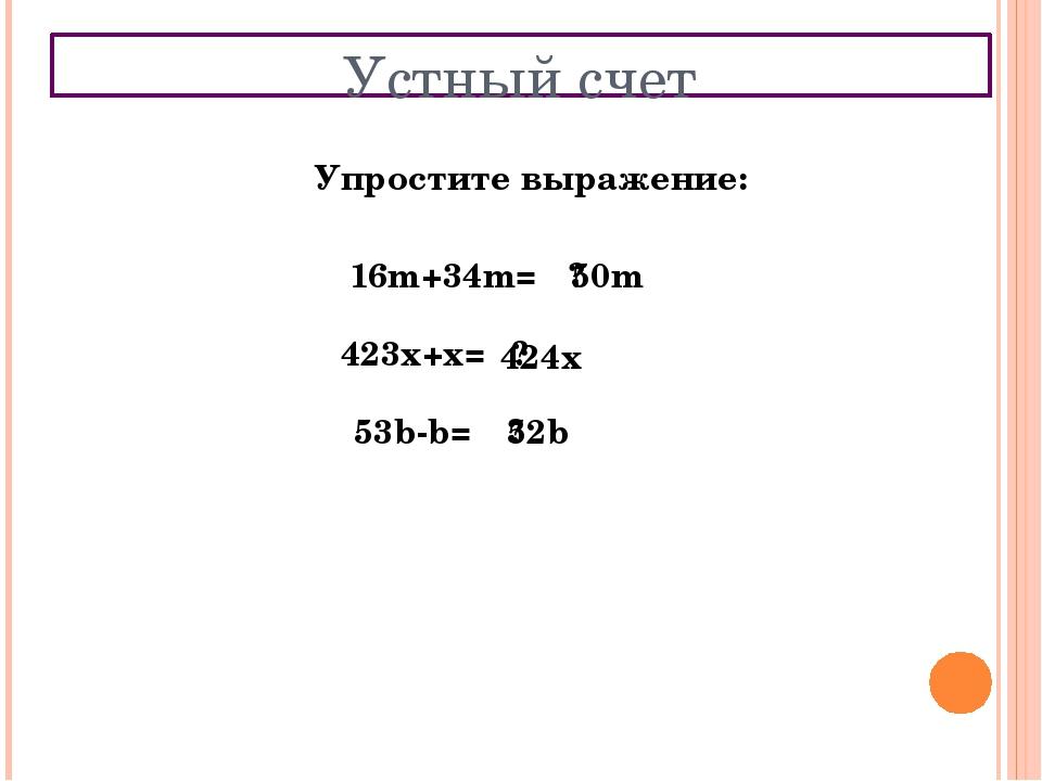 Устный счет Упростите выражение: 16m+34m= ? 50m 423x+x= ? 424x 53b-b= ? 52b