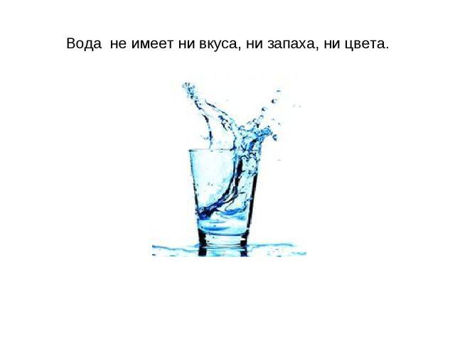 Вода не имеет ни вкуса, ни запаха, ни цвета.