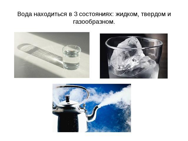 Вода находиться в 3 состояниях: жидком, твердом и газообразном.