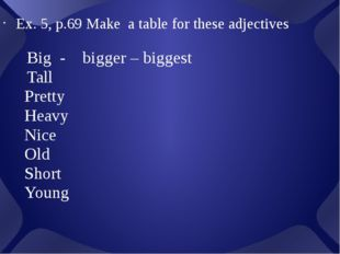 Ex. 5, p.69 Make a table for these adjectives Big - bigger – biggest Tall Pr