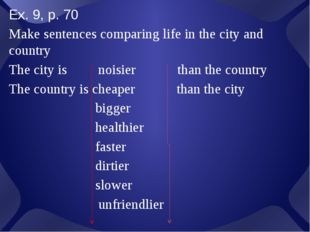 Ex. 9, p. 70 Make sentences comparing life in the city and country The city i