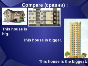 This house is big. Compare (сравни) : This house is bigger. This house is the