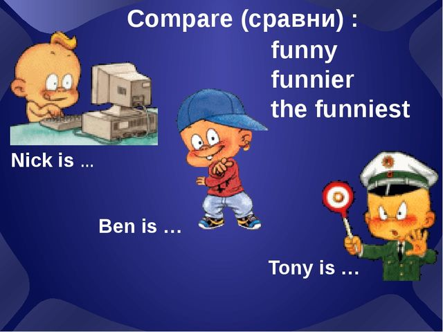 Nick is … Compare (сравни) : funny funnier the funniest Ben is … Tony is …