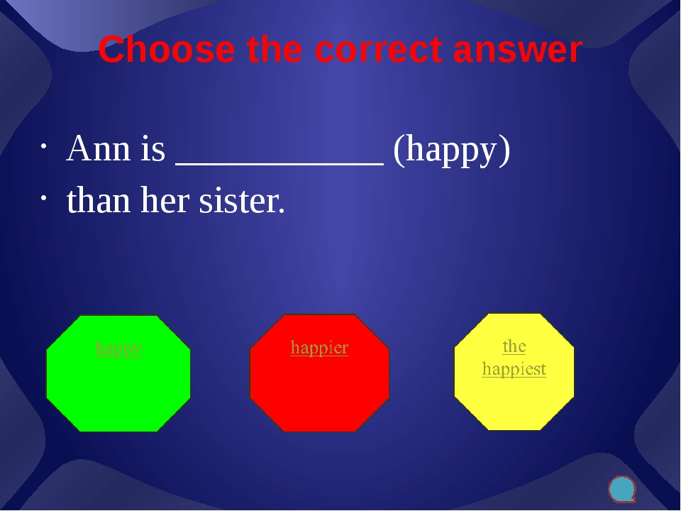 Choose the correct answer Ann is ___________ (happy) than her sister.