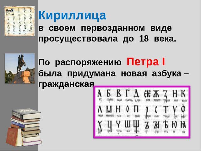 Кириллица в своем первозданном виде просуществовала до 18 века. По распоряжен...