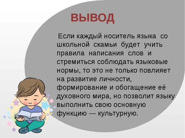 ВЫВОД Если каждый носитель языка со школьной скамьи будет учить правила напис...