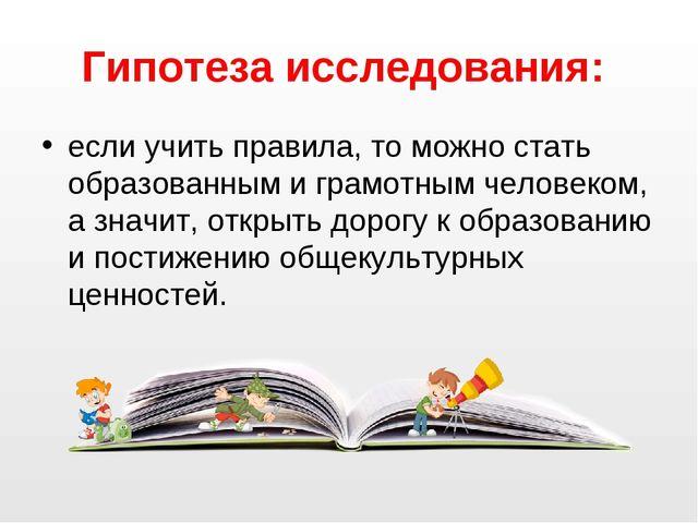 Гипотеза исследования: если учить правила, то можно стать образованным и грам...