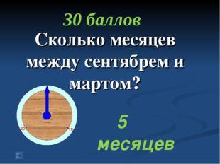 Сколько месяцев между сентябрем и мартом? 30 баллов 5 месяцев