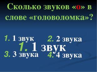 Сколько звуков «о» в слове «головоломка»? 4. 4 звука 1. 1 звук 2. 2 звука 1.