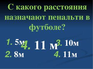 С какого расстояния назначают пенальти в футболе? 1. 5м 2. 8м 3. 10м 4. 11м