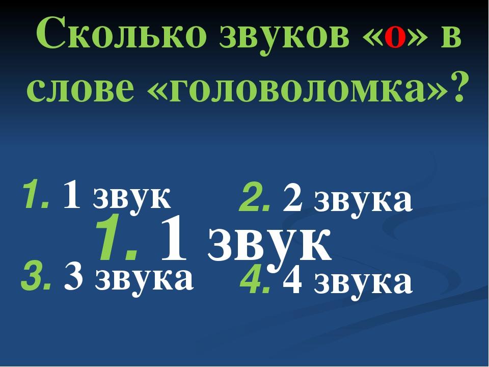 Сколько звуков «о» в слове «головоломка»? 4. 4 звука 1. 1 звук 2. 2 звука 1....