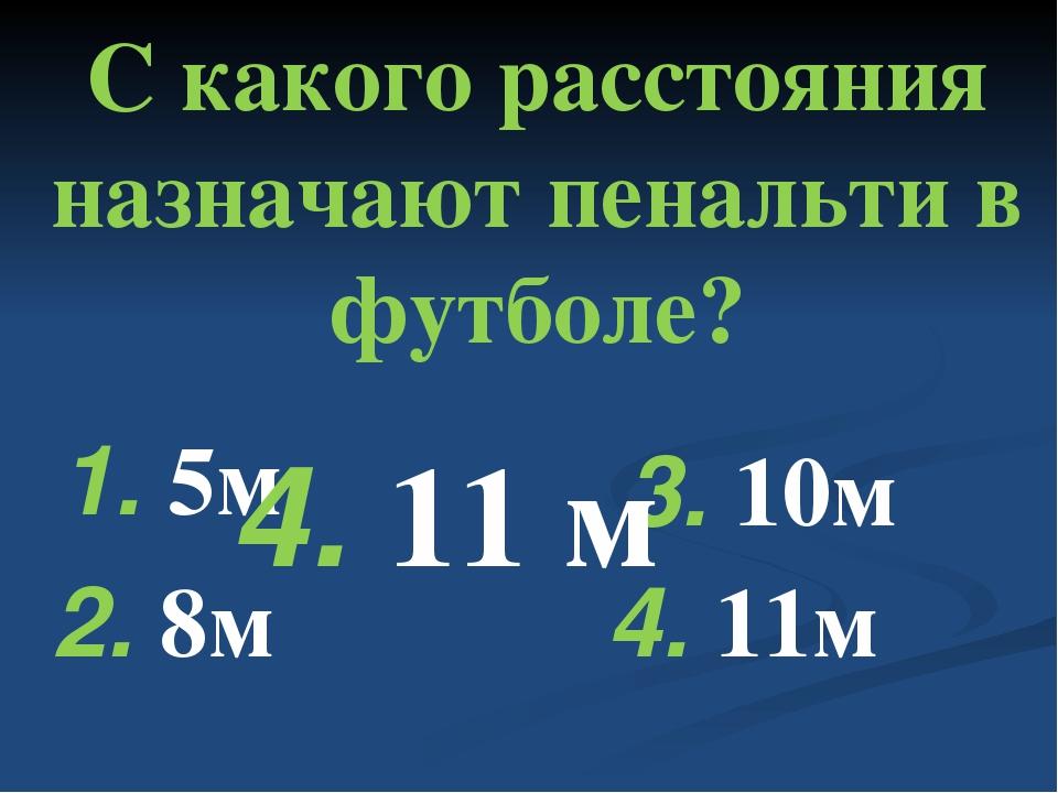С какого расстояния назначают пенальти в футболе? 1. 5м 2. 8м 3. 10м 4. 11м...